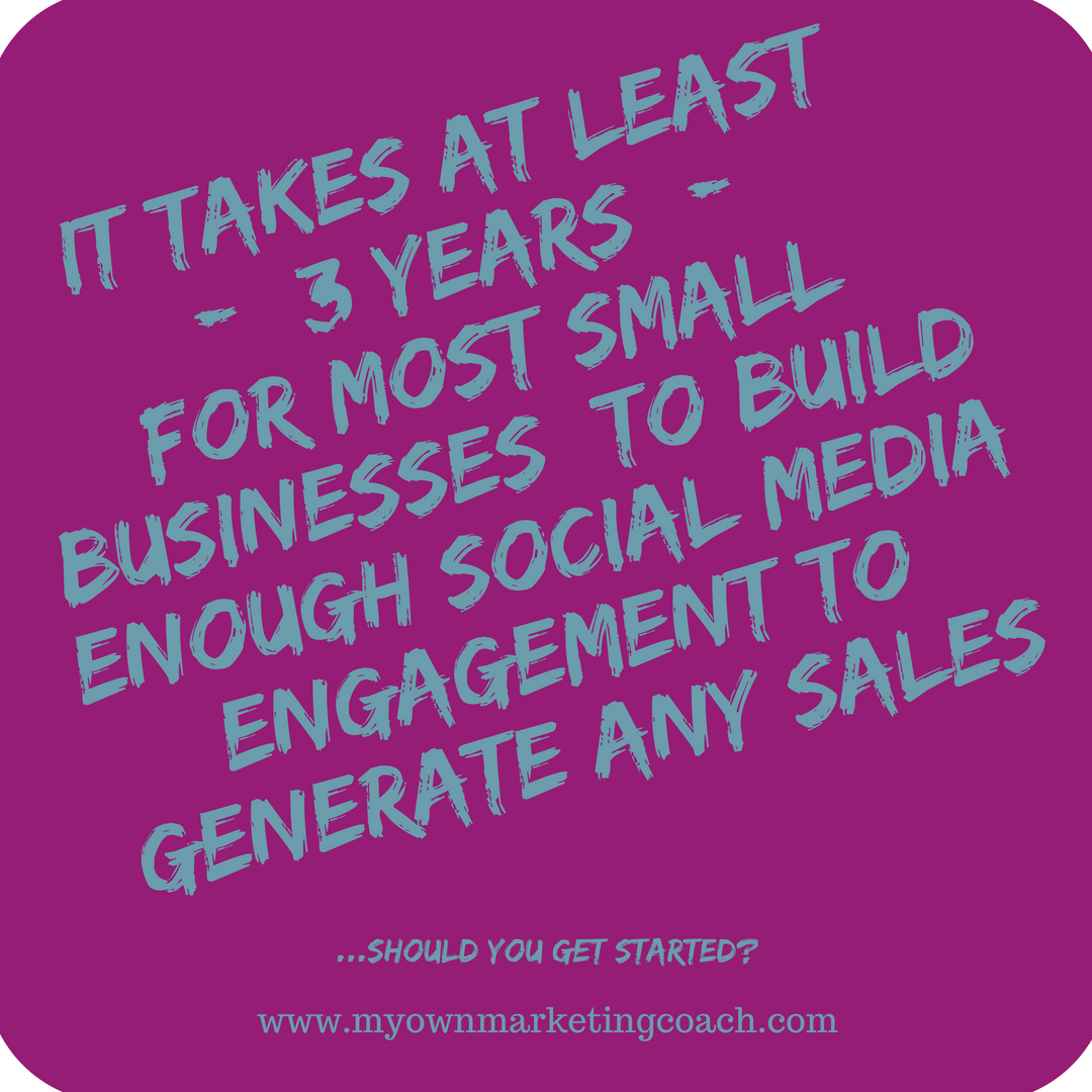 it takes at least 3 years for most small businesses to build enough social media engagement to generate any sales.