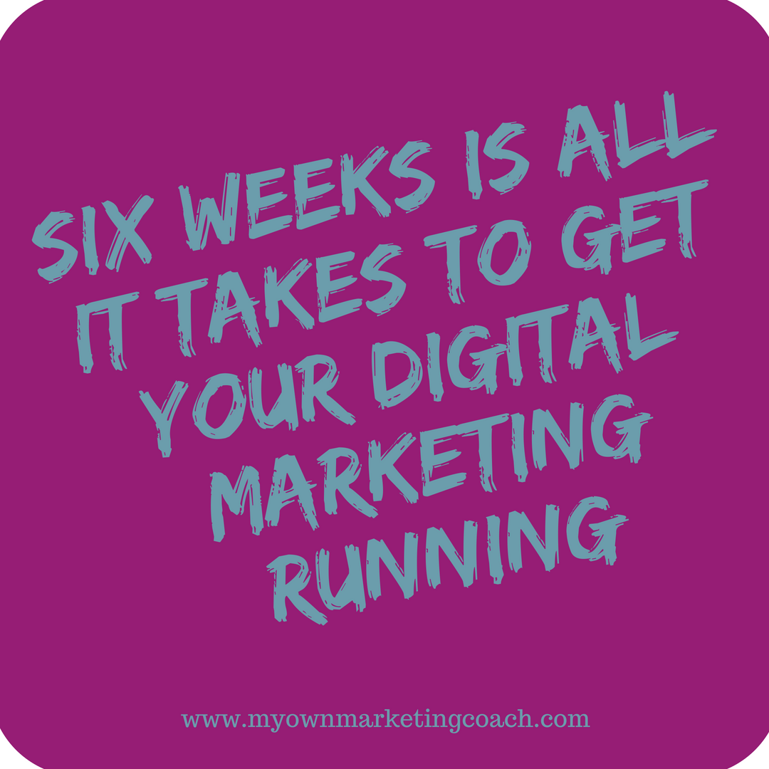 Six weeks is all it takes to get your digital marketing running - My Own Marketing Coach